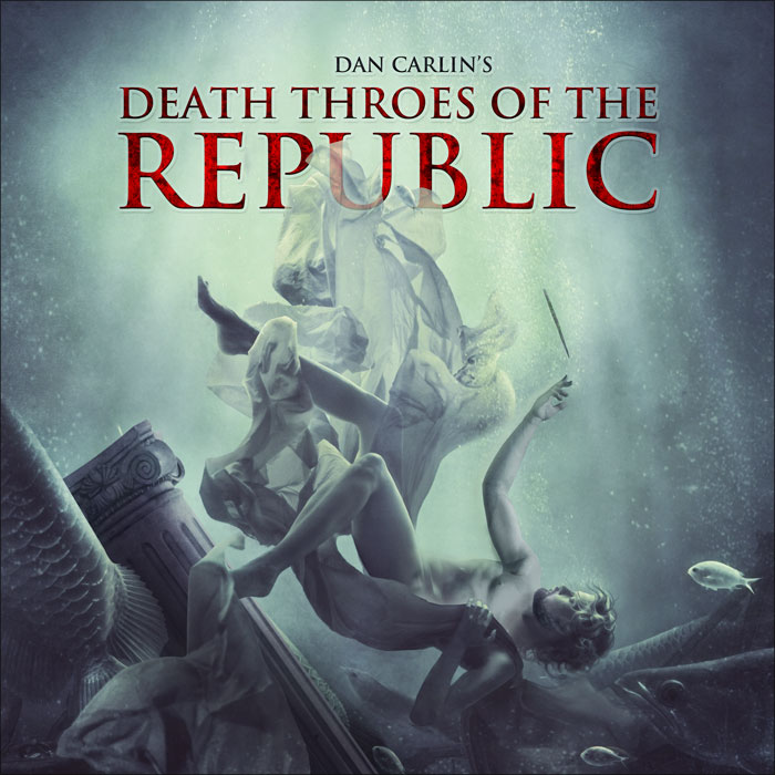 Hardcore History 39.5 Death Throes of the Republic by Dan Carlin